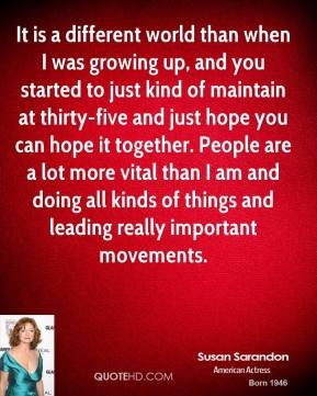 Susan Sarandon - It is a different world than when I was growing up, and you started to just kind of maintain at thirty-five and just hope you can hope it together. People are a lot more vital than I am and doing all kinds of things and leading really important movements.
