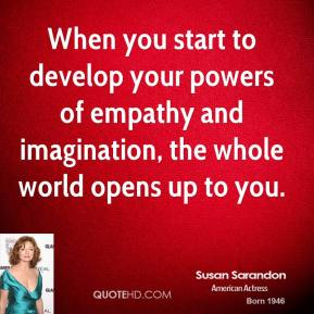 Susan Sarandon - When you start to develop your powers of empathy and imagination, the whole world opens up to you.