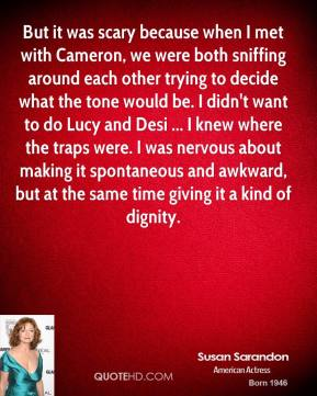 Susan Sarandon  - But it was scary because when I met with Cameron, we were both sniffing around each other trying to decide what the tone would be. I didn't want to do Lucy and Desi ... I knew where the traps were. I was nervous about making it spontaneous and awkward, but at the same time giving it a kind of dignity.