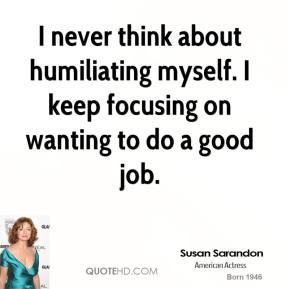 Susan Sarandon  - I never think about humiliating myself. I keep focusing on wanting to do a good job.