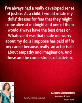Susan Sarandon  - I've always had a really developed sense of justice. As a child, I would rotate my dolls' dresses for fear that they might come alive at midnight and one of them would always have the best dress on. Whatever it was that made me worry about my dolls I suppose has paid off in my career because, really, an actor is all about empathy and imagination. And those are the cornerstones of activism.