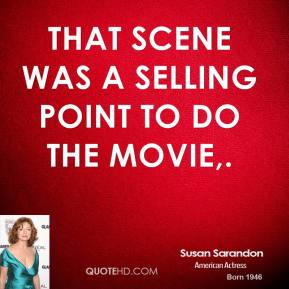 Susan Sarandon  - That scene was a selling point to do the movie.