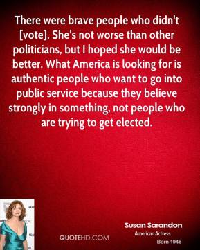 Susan Sarandon  - There were brave people who didn't [vote]. She's not worse than other politicians, but I hoped she would be better. What America is looking for is authentic people who want to go into public service because they believe strongly in something, not people who are trying to get elected.