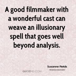 Suzanne Fields  - A good filmmaker with a wonderful cast can weave an illusionary spell that goes well beyond analysis.