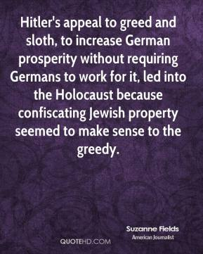 Suzanne Fields  - Hitler's appeal to greed and sloth, to increase German prosperity without requiring Germans to work for it, led into the Holocaust because confiscating Jewish property seemed to make sense to the greedy.