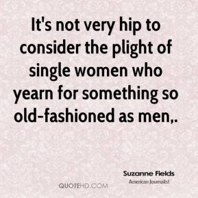 Suzanne Fields  - It's not very hip to consider the plight of single women who yearn for something so old-fashioned as men.