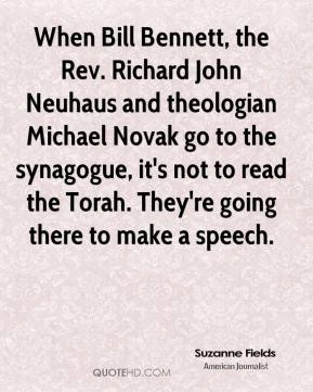 Suzanne Fields  - When Bill Bennett, the Rev. Richard John Neuhaus and theologian Michael Novak go to the synagogue, it's not to read the Torah. They're going there to make a speech.