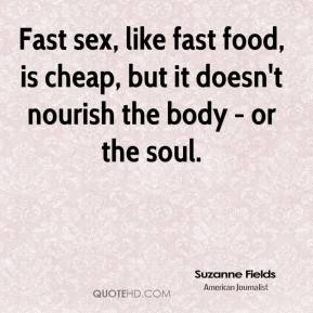 Suzanne Fields - Fast sex, like fast food, is cheap, but it doesn't nourish the body - or the soul.