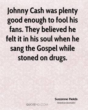 Johnny Cash was plenty good enough to fool his fans. They believed he felt it in his soul when he sang the Gospel while stoned on drugs.