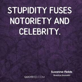 Stupidity fuses notoriety and celebrity.