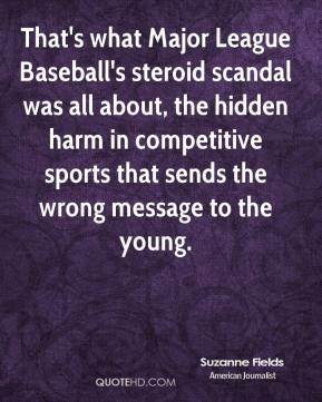 That's what Major League Baseball's steroid scandal was all about, the hidden harm in competitive sports that sends the wrong message to the young.