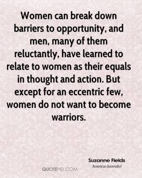 Suzanne Fields - Women can break down barriers to opportunity, and men, many of them reluctantly, have learned to relate to women as their equals in thought and action. But except for an eccentric few, women do not want to become warriors.