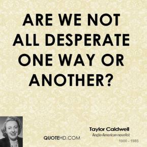 Are we not all desperate one way or another?
