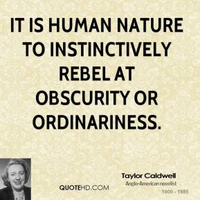 It is human nature to instinctively rebel at obscurity or ordinariness.