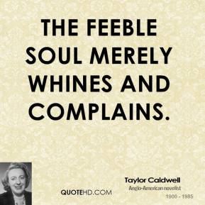 The feeble soul merely whines and complains.