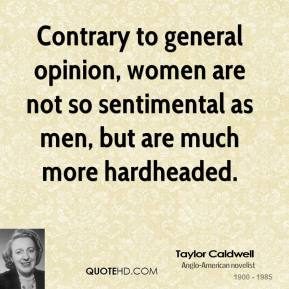 Contrary to general opinion, women are not so sentimental as men, but are much more hardheaded.