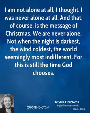 I am not alone at all, I thought. I was never alone at all. And that, of course, is the message of Christmas. We are never alone. Not when the night is darkest, the wind coldest, the world seemingly most indifferent. For this is still the time God chooses.