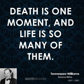 Tennessee Williams - Death is one moment, and life is so many of them.