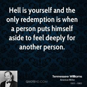 Hell is yourself and the only redemption is when a person puts himself aside to feel deeply for another person.