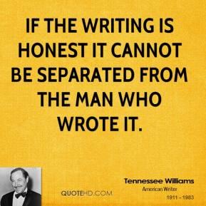 If the writing is honest it cannot be separated from the man who wrote it.