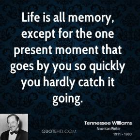 Life is all memory, except for the one present moment that goes by you so quickly you hardly catch it going.