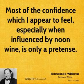 Most of the confidence which I appear to feel, especially when influenced by noon wine, is only a pretense.