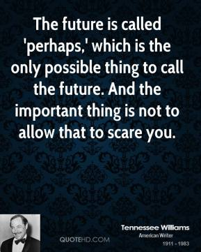 Tennessee Williams - The future is called 'perhaps,' which is the only possible thing to call the future. And the important thing is not to allow that to scare you.