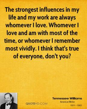Tennessee Williams - The strongest influences in my life and my work are always whomever I love. Whomever I love and am with most of the time, or whomever I remember most vividly. I think that's true of everyone, don't you?