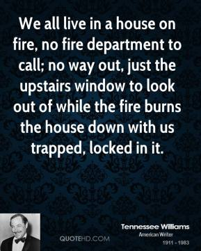 Tennessee Williams - We all live in a house on fire, no fire department to call; no way out, just the upstairs window to look out of while the fire burns the house down with us trapped, locked in it.