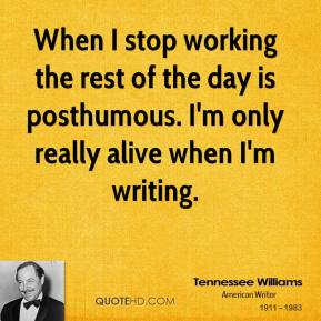 Tennessee Williams - When I stop working the rest of the day is posthumous. I'm only really alive when I'm writing.