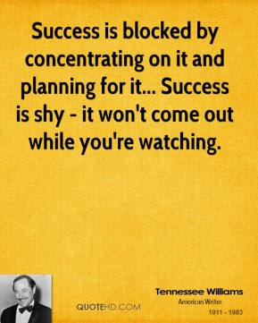 Success is blocked by concentrating on it and planning for it... Success is shy - it won't come out while you're watching.