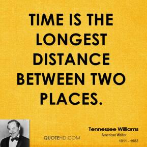 Tennessee Williams - Time is the longest distance between two places.