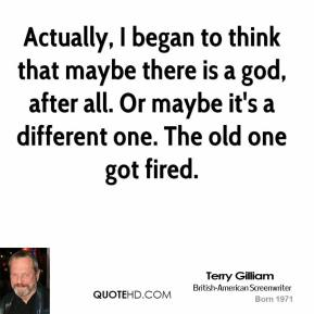 Actually, I began to think that maybe there is a god, after all. Or maybe it's a different one. The old one got fired.