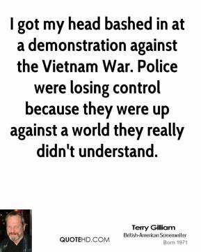 Terry Gilliam - I got my head bashed in at a demonstration against the Vietnam War. Police were losing control because they were up against a world they really didn't understand.