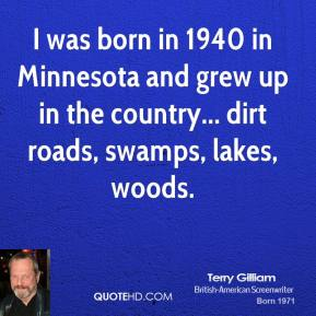 Terry Gilliam - I was born in 1940 in Minnesota and grew up in the country... dirt roads, swamps, lakes, woods.