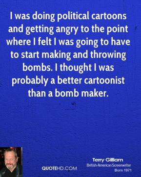 I was doing political cartoons and getting angry to the point where I felt I was going to have to start making and throwing bombs. I thought I was probably a better cartoonist than a bomb maker.