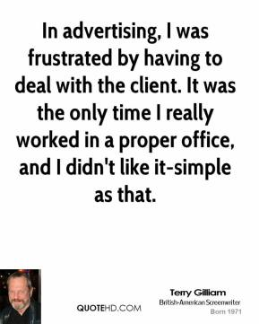In advertising, I was frustrated by having to deal with the client. It was the only time I really worked in a proper office, and I didn't like it-simple as that.