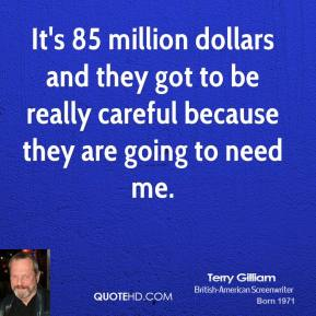 It's 85 million dollars and they got to be really careful because they are going to need me.