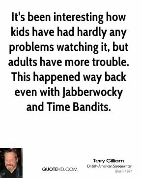 It's been interesting how kids have had hardly any problems watching it, but adults have more trouble. This happened way back even with Jabberwocky and Time Bandits.