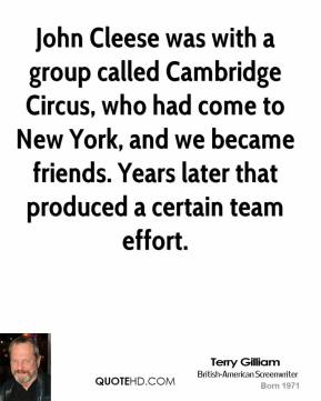 Terry Gilliam - John Cleese was with a group called Cambridge Circus, who had come to New York, and we became friends. Years later that produced a certain team effort.