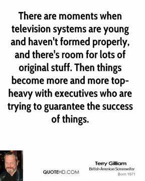 Terry Gilliam - There are moments when television systems are young and haven't formed properly, and there's room for lots of original stuff. Then things become more and more top-heavy with executives who are trying to guarantee the success of things.