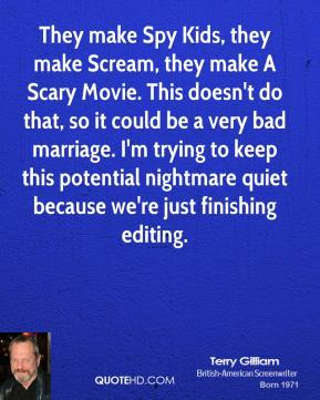 Terry Gilliam - They make Spy Kids, they make Scream, they make A Scary Movie. This doesn't do that, so it could be a very bad marriage. I'm trying to keep this potential nightmare quiet because we're just finishing editing.