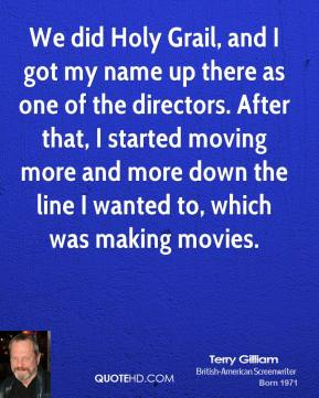 Terry Gilliam - We did Holy Grail, and I got my name up there as one of the directors. After that, I started moving more and more down the line I wanted to, which was making movies.