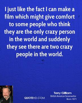 I just like the fact I can make a film which might give comfort to some people who think they are the only crazy person in the world and suddenly they see there are two crazy people in the world.