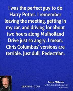 Terry Gilliam  - I was the perfect guy to do Harry Potter. I remember leaving the meeting, getting in my car, and driving for about two hours along Mulholland Drive just so angry. I mean, Chris Columbus' versions are terrible. Just dull. Pedestrian.