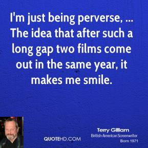 Terry Gilliam  - I'm just being perverse, ... The idea that after such a long gap two films come out in the same year, it makes me smile.