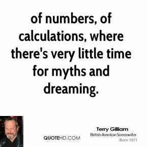 Terry Gilliam  - of numbers, of calculations, where there's very little time for myths and dreaming.