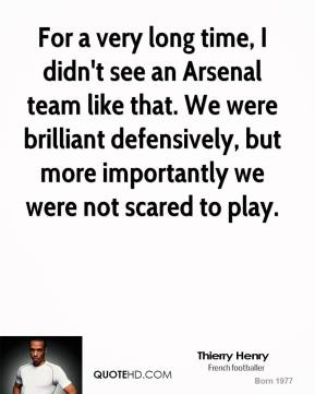 Thierry Henry  - For a very long time, I didn't see an Arsenal team like that. We were brilliant defensively, but more importantly we were not scared to play.
