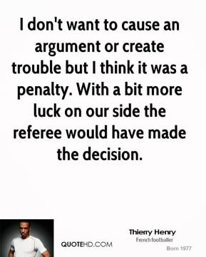 Thierry Henry  - I don't want to cause an argument or create trouble but I think it was a penalty. With a bit more luck on our side the referee would have made the decision.