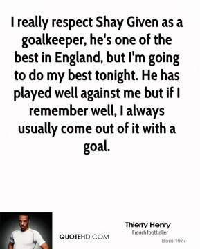 Thierry Henry  - I really respect Shay Given as a goalkeeper, he's one of the best in England, but I'm going to do my best tonight. He has played well against me but if I remember well, I always usually come out of it with a goal.